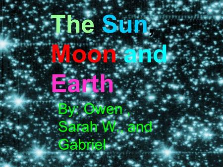 The Sun, Moon and Earth By: Owen, Sarah W., and Gabriel.