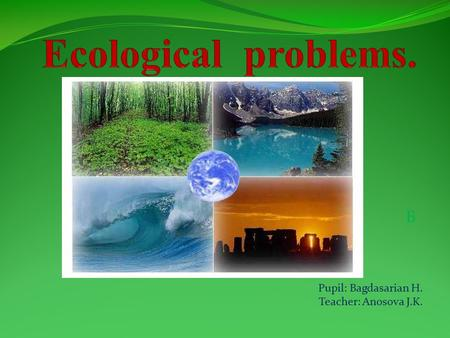 Б Pupil: Bagdasarian H. Teacher: Anosova J.K.. Ecological problems. 1. Water pollution. 2. Air pollution. 3. Soil pollution.