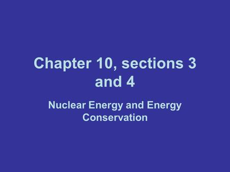 Chapter 10, sections 3 and 4 Nuclear Energy and Energy Conservation.