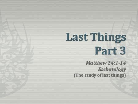 Matthew 24:1-14 Eschatology (The study of last things)