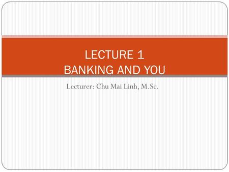 Lecturer: Chu Mai Linh, M.Sc. LECTURE 1 BANKING AND YOU.