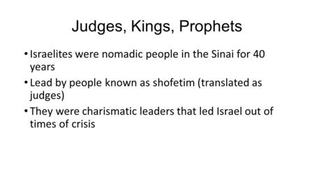 Judges, Kings, Prophets Israelites were nomadic people in the Sinai for 40 years Lead by people known as shofetim (translated as judges) They were charismatic.