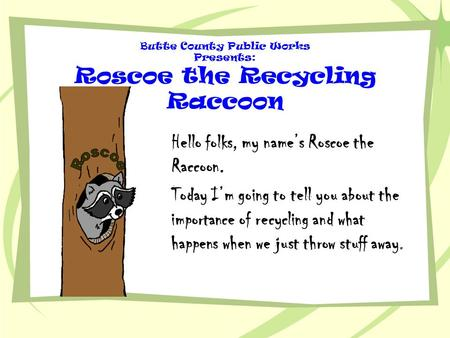 Butte County Public Works Presents: Roscoe the Recycling Raccoon Hello folks, my name's Roscoe the Raccoon. Today I'm going to tell you about the importance.