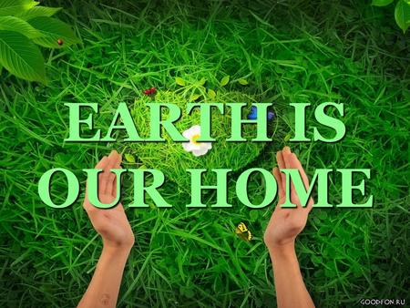 EARTH IS OUR HOME.