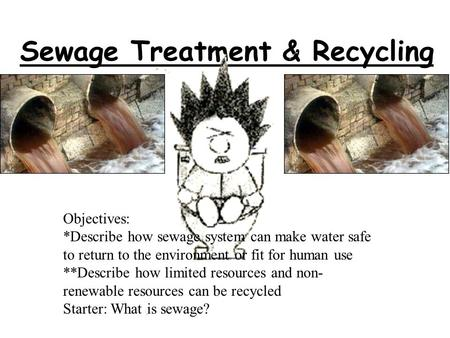 Sewage Treatment & Recycling Objectives: *Describe how sewage system can make water safe to return to the environment or fit for human use **Describe.