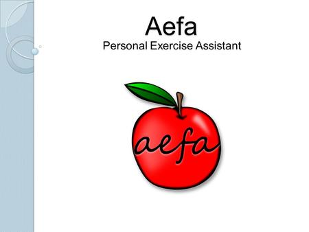 Aefa Personal Exercise Assistant. Introduction Team members: Justin Bumpus-Barnett Dmitri Musatkin Cilranus Thompson Sean Cline Course Instructor: Dr.