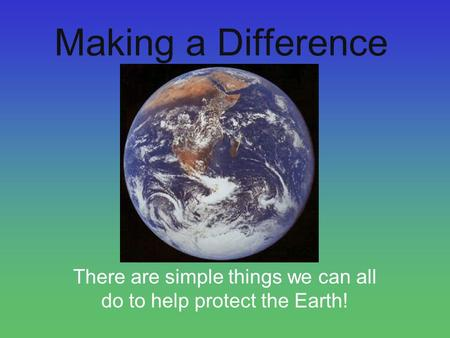 Making a Difference There are simple things we can all do to help protect the Earth!
