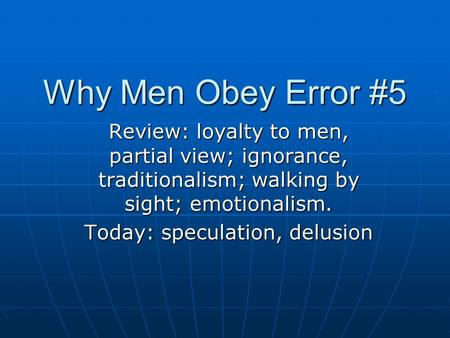 Why Men Obey Error #5 Review: loyalty to men, partial view; ignorance, traditionalism; walking by sight; emotionalism. Today: speculation, delusion.