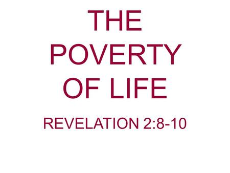 THE POVERTY OF LIFE REVELATION 2:8-10. Much is given on the subject of riches and poverty in the Bible. Have you ever considered the real meaning of poverty?