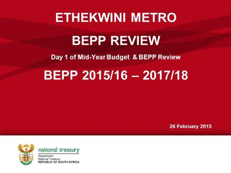ETHEKWINI METRO BEPP REVIEW Day 1 of Mid-Year Budget & BEPP Review BEPP 2015/16 – 2017/18 26 February 2015.