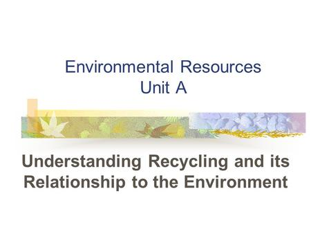 Environmental Resources Unit A Understanding Recycling and its Relationship to the Environment.