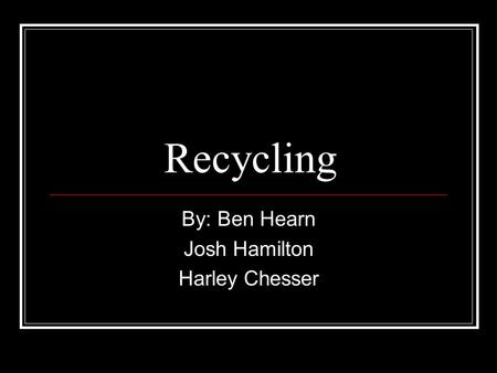 Recycling By: Ben Hearn Josh Hamilton Harley Chesser.
