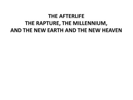 THE AFTERLIFE THE RAPTURE, THE MILLENNIUM, AND THE NEW EARTH AND THE NEW HEAVEN.
