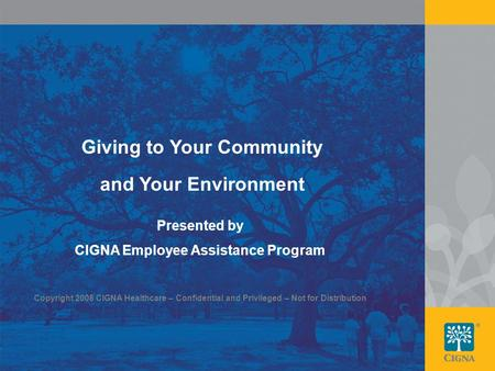 1 Giving to Your Community and Your Environment Presented by CIGNA Employee Assistance Program Copyright 2008 CIGNA Healthcare – Confidential and Privileged.