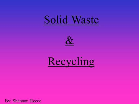 Solid Waste & Recycling By: Shannon Reece.