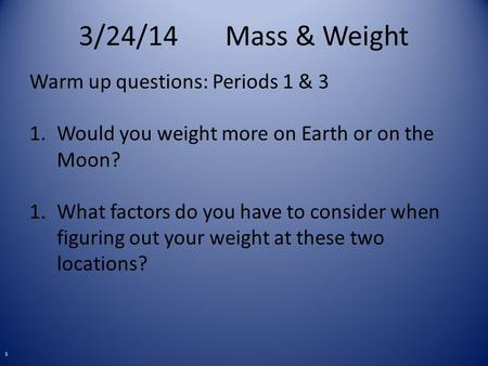 3/24/14Mass & Weight Warm up questions: Periods 1 & 3 1.Would you weight more on Earth or on the Moon? 1.What factors do you have to consider when figuring.