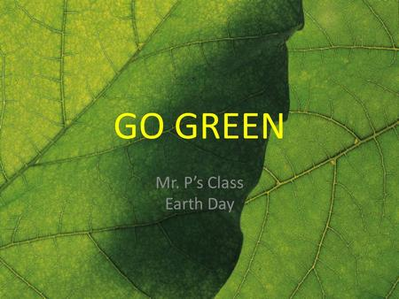 GO GREEN Mr. P's Class Earth Day. GO GREEN [#1] Fruit & veggies typically travel how far to get to your grocery store: A.1,500 miles (on average) B.15,000.