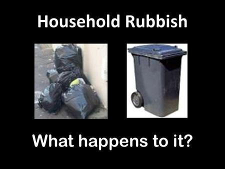 Household Rubbish What happens to it?. Landfill Sites Lots of air pollution / dust Rats and Gulls / Contamination/ Extra HGV traffic.