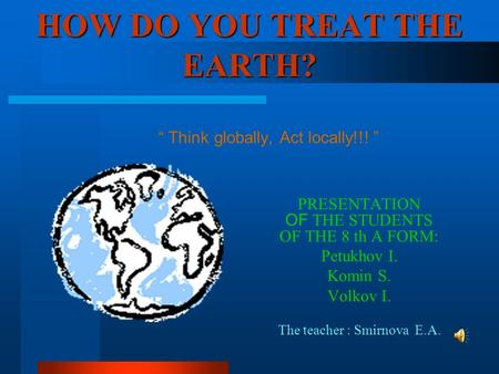 "HOW DO YOU TREAT THE EARTH? PRESENTATION OF THE STUDENTS OF THE 8 th А FORM: Petukhov I. Komin S. Volkov I. The teacher : Smirnova E.A. "" Think globally,"