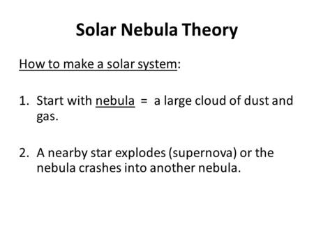 Solar Nebula Theory How to make a solar system: 1.Start with nebula = a large cloud of dust and gas. 2.A nearby star explodes (supernova) or the nebula.