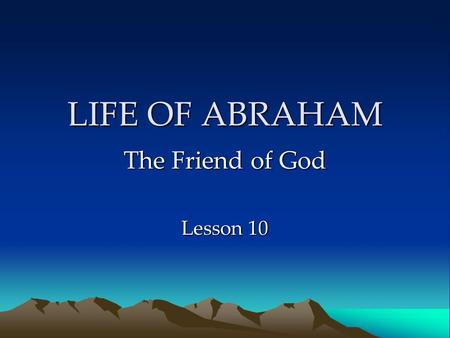 "LIFE OF ABRAHAM The Friend of God Lesson 10. Pharaoh & Abimelech Encounters a foreign king Tells ""half-truth"" about Sarah King takes Sarah as wife God."