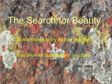 "The Search for Beauty ""Some things to try before you die"" Education for Sustainability July 2009 Henry Liebling."