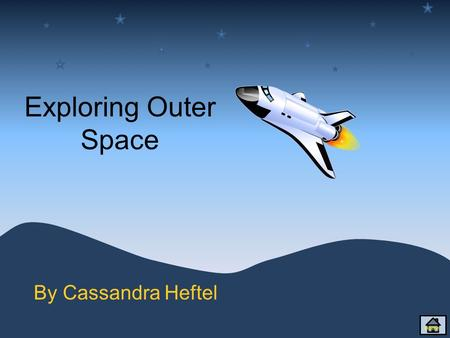 Exploring Outer Space By Cassandra Heftel Home Content Solar System song Sun Mercury Venus Earth Mars Jupiter Saturn Uranus Neptune Home Click on the.