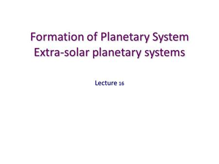 Formation of Planetary System Extra-solar planetary systems Lecture 16.