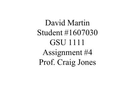 David Martin Student #1607030 GSU 1111 Assignment #4 Prof. Craig Jones.
