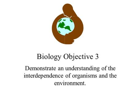 Biology Objective 3 Demonstrate an understanding of the interdependence of organisms and the environment.
