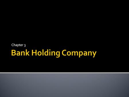 Chapter 3.  A bank holding company, as provided by the Bank Holding Company Act of 1956,is broadly defined as any company that has control over a bank.