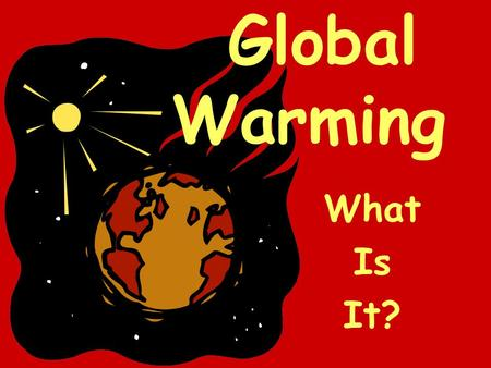 Global Warming What Is It?. Global warming is the gradual increase of the temperature of the earth, which in turn causes changes in climate. Earth has.