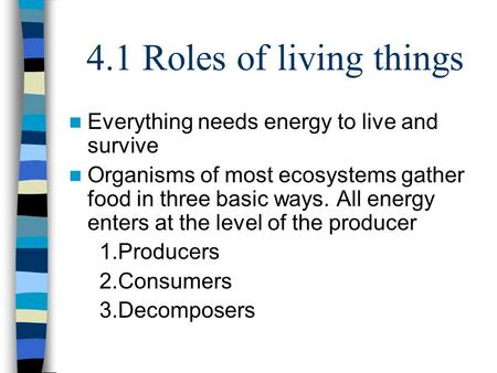 4.1 Roles of living things Everything needs energy to live and survive Organisms of most ecosystems gather food in three basic ways. All energy enters.