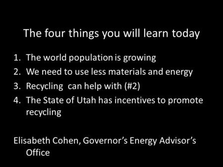 The four things you will learn today 1.The world population is growing 2.We need to use less materials and energy 3.Recycling can help with (#2) 4.The.