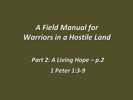 A Field Manual for Warriors in a Hostile Land Part 2: A Living Hope – p.2 1 Peter 1:3-9.