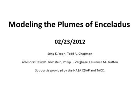 Modeling the Plumes of Enceladus Seng K. Yeoh, Todd A. Chapman Advisors: David B. Goldstein, Philip L. Varghese, Laurence M. Trafton Support is provided.