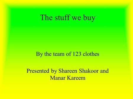 The stuff we buy By the team of 123 clothes Presented by Shareen Shakoor and Manar Kareem.