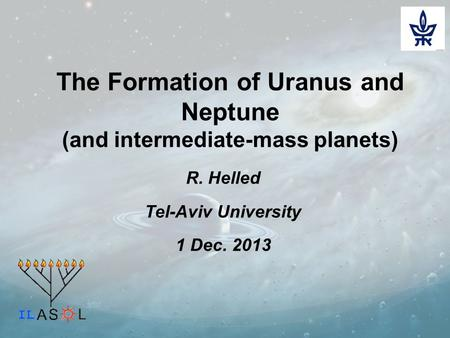The Formation of Uranus and Neptune (and intermediate-mass planets) R. Helled Tel-Aviv University 1 Dec. 2013.