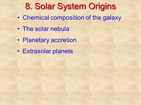 8. Solar System Origins Chemical composition of the galaxy The solar nebula Planetary accretion Extrasolar planets.