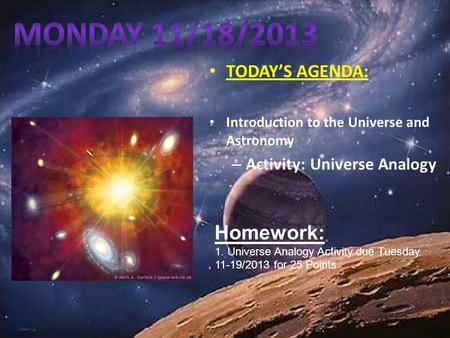 TODAY'S AGENDA: Introduction to the Universe and Astronomy – Activity: Universe Analogy Homework: 1. Universe Analogy Activity due Tuesday <strong>11</strong>-19/2013.