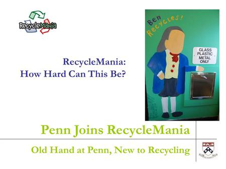 1 RecycleMania: How Hard Can This Be? Penn Joins RecycleMania Old Hand at Penn, New to Recycling.