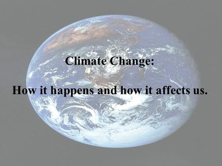 Climate Change: How it happens and how it affects us.