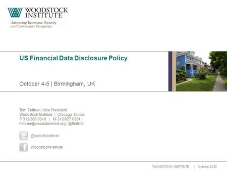 WOODSTOCK INSTITUTE | October 2012 October 4-5 | Birmingham, UK US Financial Data Disclosure Policy Tom Feltner | Vice President Woodstock Institute |