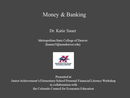 Money & <strong>Banking</strong> Dr. Katie Sauer Metropolitan State College of Denver Presented at Junior Achievement's Elementary School Personal.