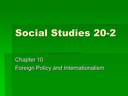 Social Studies 20-2 Chapter 10 Foreign Policy and Internationalism.
