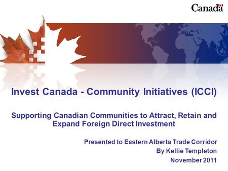 Invest Canada - Community Initiatives (ICCI) Supporting Canadian Communities to Attract, Retain and Expand Foreign Direct Investment Presented to Eastern.