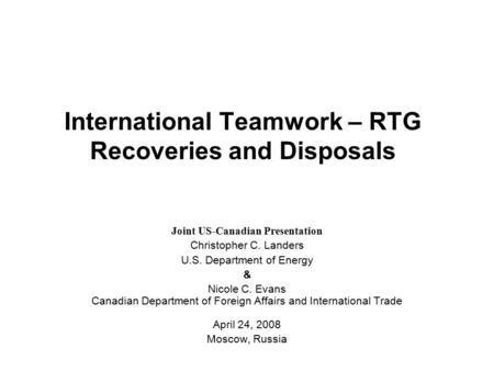 International Teamwork – RTG Recoveries and Disposals Joint US-Canadian Presentation Christopher C. Landers U.S. Department of Energy & Nicole C. Evans.