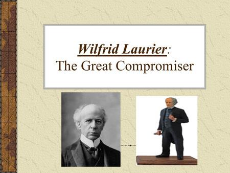 Wilfrid Laurier: The Great Compromiser. Sir Wilfrid Laurier(1841-1919) What? spent many years as prime minister in the early 1900s leader of Liberal Party.