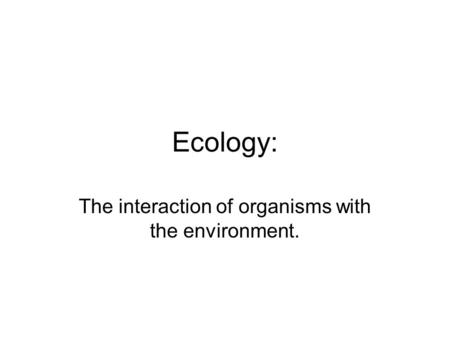 The interaction of organisms with the environment.