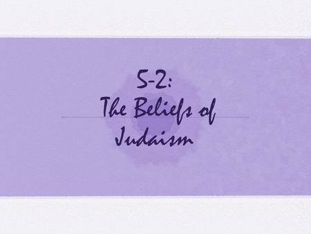 5-2: The Beliefs of Judaism. Standards H-SS 6.3.2: Identify the sources of the ethical teachings and central beliefs of Judaism: belief in God, observance.